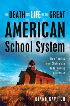 """The Death and Life of the Great American School System: How Testing and Choice are Undermining Education"" by Humanities and Social Sciences	Professor Diane Ravitch (2010)"