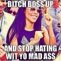 Bitch, Boss up! Hahah you MAD OR NAH?!?!?
