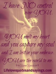 I have no control over you. You melt my heart and you capture my soul and I am lost in your embrace. You are the world to me ~♥~