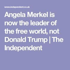 Angela Merkel is now the leader of the free world, not Donald Trump | The Independent