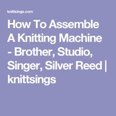 How To Assemble A Knitting Machine - Brother, Studio, Singer, Silver Reed   knittsings