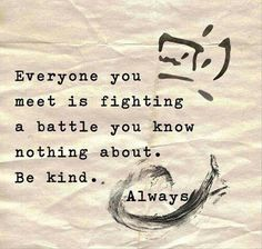 Everyone you meet is fighting a battle you know nothing about.