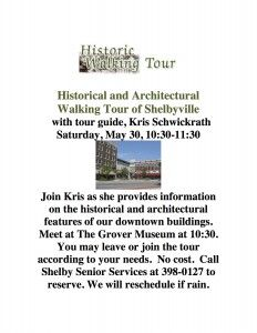 Historical and Architectural Walking Tour of Shelbyville  with tour guide, Kris Schwickrath Saturday, May 30, 10:30-11:30  Join Kris as she provides information on the historical and architectural features of our downtown buildings. Meet at The Grover Museum at 10:30. You may leave or join the tour according to your needs. No cost. Call Shelby Senior Services at 398-0127 to reserve. We will reschedule if rain.