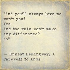 """And you'll always love me won't you? Yes And the rain won't make any difference? No"" ― Ernest Hemingway, A Farewell to Arms The Words, Pretty Words, Beautiful Words, Book Quotes, Me Quotes, Qoutes, A Farewell To Arms, Image Citation, Youre My Person"