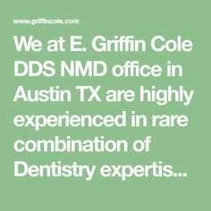 We at E. Griffin Cole DDS NMD office in Austin TX are highly experienced in rare combination of Dentistry expertise such as Holistic with Ozone Therapy & more