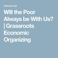 Will the Poor Always be With Us? | Grassroots Economic Organizing
