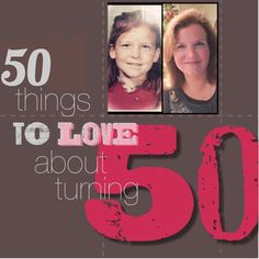 50 things to love about turning 50!--- I love love love this soooo true for me too and it is all good!