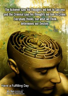 The Achiever says his Thoughts led him to Success and the Criminal says his Thoughts led him to Crime. Everybody thinks, but what we Think determines our Destiny.-RVM
