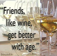 Friends like wine, get better with age.