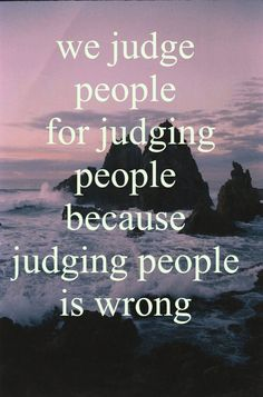 lol, I say this a lot. If your gonna say don't judge then at least don't be a hypocrite and start judging.Everyone judges! It's human nature and people can't avoid it. Just don't make people feel bad about themselves and if they need help then help them but don't force your morals on them. People are always complicating things, just be honest and try to help if they want help.