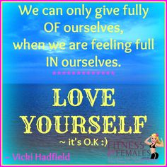 We can only give fully OF ourselves, when we are feeling full IN ourselves ~ Vicki Hadfield, Happiness Ambassador: FaceBook.com/VickiHealthyHadfield