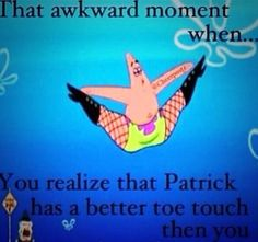 When you realize Patrick has a better toe touch than you