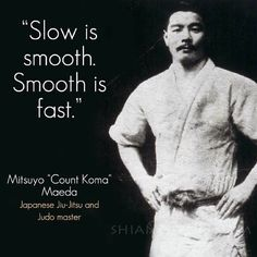 """Slow is Smooth, Smooth is Fast.""-Mitsuyo""Count Coma""Maeda,Japanese Jiujitsu and Judo Master http://www.livejudo.com/grip-to-win-by-olympians-jimmy-pedro-and-rhadi-ferguson-clickbank/?hop=goldone76"