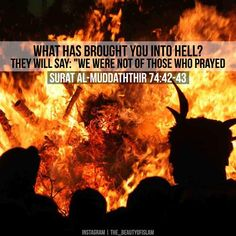 "Qur'an Al-Muddaththir (The Cloaked One) ""What has caused you to enter Hell?"" They will say: ""We were not of those who used to offer their Salat (prayers) Allah Quotes, Quran Quotes, Faith Quotes, Hindi Quotes, Islamic Inspirational Quotes, Islamic Quotes, Islamic Art, Hadith, Alhamdulillah"