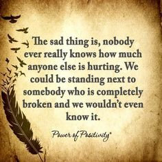 The sad thing is, nobody knows how much anyone else is hurting. We could be standing next to somebody who is completely broken and we wouldn't even know it.