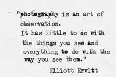 I think this is so true. 'photography is an art of observation. It has little to do with the things you see and everything to do with the way you see them' ~ Elliott Erwitt Great Quotes, Quotes To Live By, Me Quotes, Inspirational Quotes, Passion Quotes, Quotes About Photography, Love Photography, Photography Humor, Wedding Photography Quotes