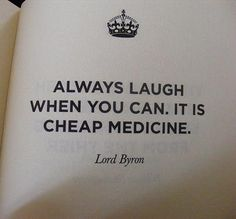 Always laugh when you can. It is cheap medicine. Lord Byron