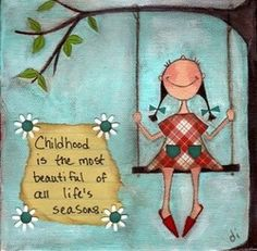 Childhood - oh, this is so true. Spoken by an 80 year old Gramma.
