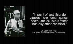 """""""In point of fact, fluoride causes more human cancer death, and causes it faster than any other chemical."""" So said Dr. Dean Burk. Dr. Burk was an American biochemist, a co-discoverer of biotin, a medical researcher, and worked for 34 years... as a cancer researcher at the Kaiser Wilhelm Institute and the National Cancer Institute. After retiring he spent the remainder of his life opposing water fluoridation. In his words, """"fluoridation is a form of public mass murder."""""""