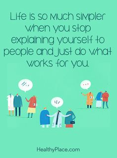 Positive Quote: Life is so much simpler when you stop explaining yourself to people and just do what works for you. www.HealthyPlace.com