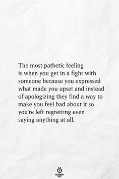 The most pathetic feeling is when you get in a fight with someone because you expressed what made you upset and instead of apologizing they find a way to make you feel bad about it so you're left regretting even saying anything…Read Hurt Quotes, Real Quotes, Mood Quotes, Wisdom Quotes, Quotes To Live By, Feel Bad Quotes, Upset Quotes, Fight Quotes, Sadness Quotes