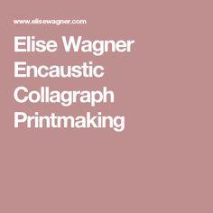 Elise  Wagner Encaustic Collagraph Printmaking
