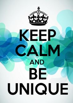 KEEP CALM AND BE UNIQUE