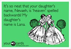 It's so neat that your daughter's name, Nevaeh, is 'heaven' spelled backwards! My daughter's name is Lana.