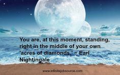 Earl Nightingale Quotes You are, at this moment, standing, right in the middle of your own 'acres of diamonds.'