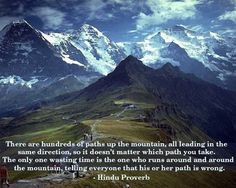 There are hundreds of paths up the mountain, all leading in the same direction,...                                                                         (Hindu Proverb)