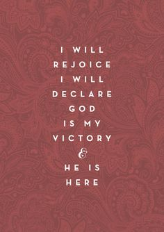 I will rejoice. I will declare God is my victory and He is here.
