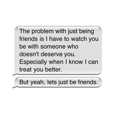 the problem with just being friends is I have to watch you be with someone who doesn't deserve you. especially when I know I can treat you better. but yeah, lets just be friends. Love You Friend, Just Friends, Faith Quotes, Me Quotes, Qoutes, Conversation Starter Questions, Just Be, Let It Be, The Only Exception