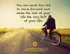 You are never too old to move forward and make the rest of your life the very best of your life   Inspirational Quotes