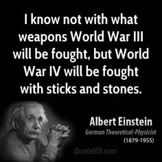 I know not with what weapons World War III will be fought, but World War IV will be fought with sticks and stones. --Albert Einstein, German Theoretical-Physicist (1879-1955)