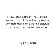 """Emily Bront� - """"Nelly, I am Heathcliff - he's always, always in my mind - not as a pleasure, any..."""". passion, heathcliff, love"""