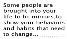 Some people are brought into your life to be mirrors, to show your behaviors and habits that need to change...