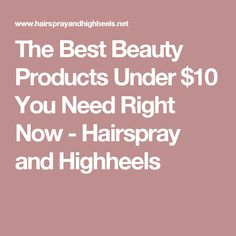 The Best Beauty Products Under $10 You Need Right Now - Hairspray and Highheels