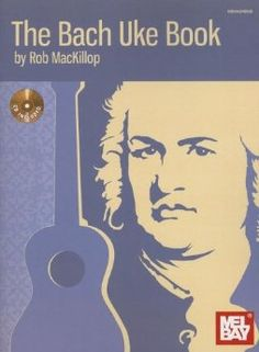 The Bach Uke Book - Play Bach on the ukulele. Included are twenty duets for two ukuleles or ukulele and guitar.
