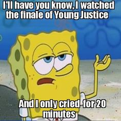 Hey, look! I made a thing. Spongebob 'I only cried for 20 minutes' meme thing. Young justice. And very true. Wally.