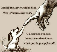 God spelt backwards is dog. The man we are all supposed to know and love, made himself into the dogs we love. Unconditional love. Dogs are what we need.