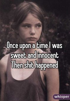 """""""Once upon a time I was sweet and innocent. Then shit happened"""""""