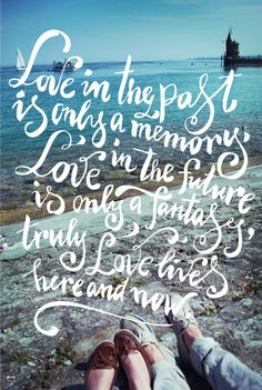 Love lives here and now (seen via http://www.creaturecomfortsblog.com/home/2011/6/10/friday-link-love.html)