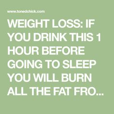 WEIGHT LOSS: IF YOU DRINK THIS 1 HOUR BEFORE GOING TO SLEEP YOU WILL BURN ALL THE FAT FROM THE PREVIOUS DAY! – Page 2 – Toned Chick