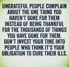 Ungrateful People Complain About The One Thing You Haven't Done For Them Instead Of Being Thankful For The Thousands Of Things You Done For Them Don't Invest Your Time Into People Who Think It's Your Obligation To Cure Their Ills Quotable Quotes, True Quotes, Great Quotes, Quotes To Live By, Motivational Quotes, Inspirational Quotes, Wisdom Quotes, Crazy Quotes, Meaningful Quotes