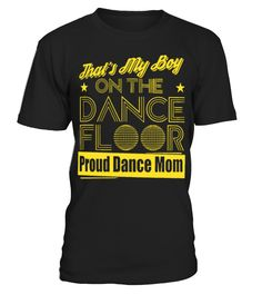 That s my boy on the dance floor proud dance mom #dancemom #mom #shirt #tshirt #tee #gift #perfectgift #birthday #Christmas #motherday