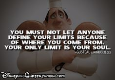 You must not let anyone define your limits because of where you come from. Your only limit is your soul - Gasteau