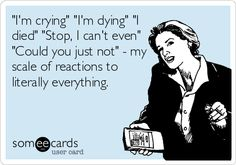 """I'm crying"" ""I'm dying"" ""I died"" ""Stop, I can't even"" ""Could you just not"" - my scale of reactions to literally everything. 