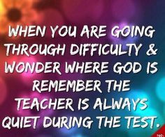 Wjen you're going through difficulty and wonder God is. Remember the teacher is always quite during the test.