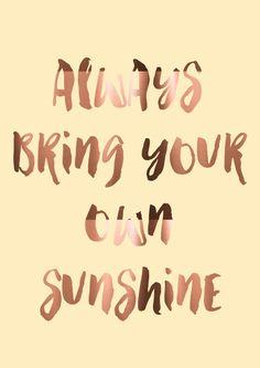 Always bring your own sunshine.