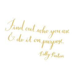 Find out who you are & do it on purpose.